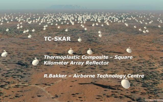 TC-SKAR Thermoplastic Composite – Square Kilometer Array Reflector R.Bakker – Airborne Technology Centre