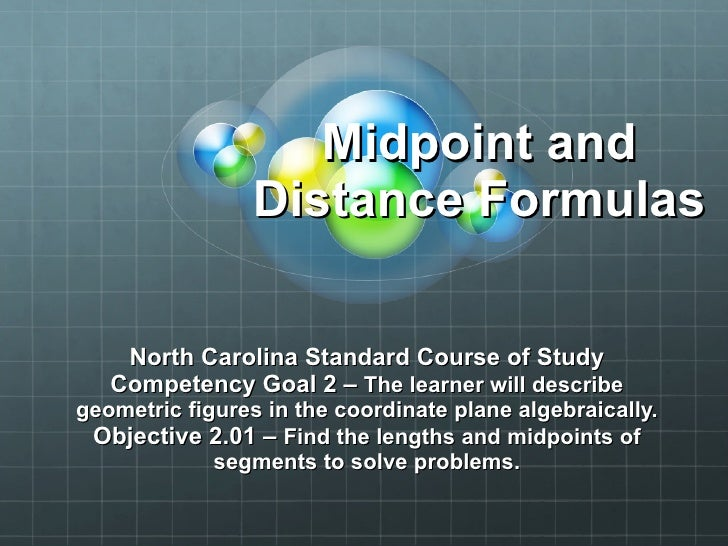 Midpoint and Distance Formulas North Carolina Standard Course of Study Competency Goal 2 –  The learner will describe geom...