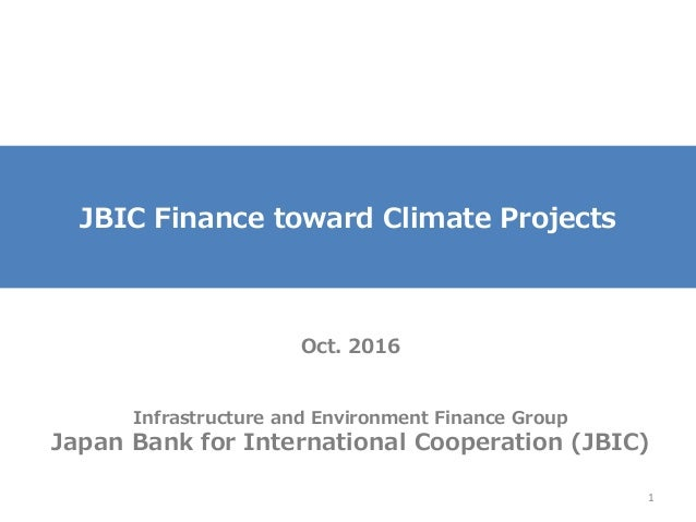 JBIC Finance toward Climate Projects Oct. 2016 Infrastructure and Environment Finance Group Japan Bank for International C...