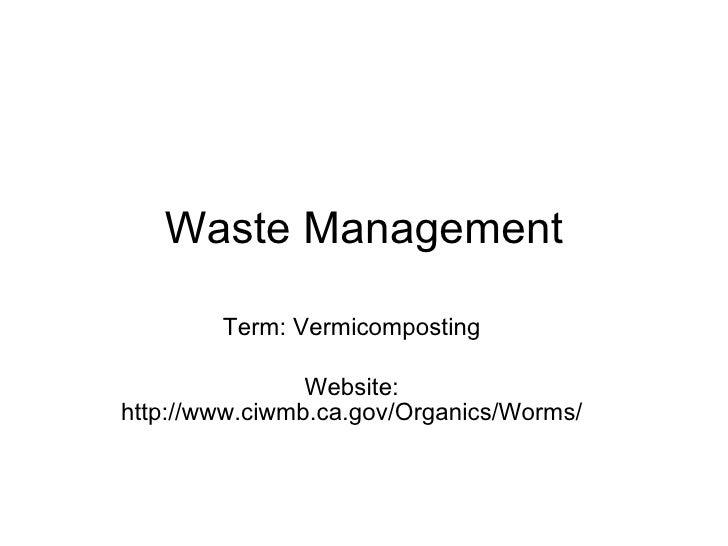Waste Management Term: Vermicomposting Website: http://www.ciwmb.ca.gov/Organics/Worms/