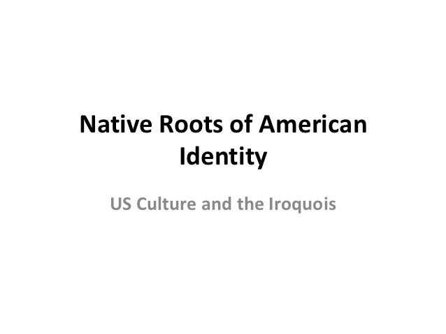 Native Roots of American        Identity  US Culture and the Iroquois