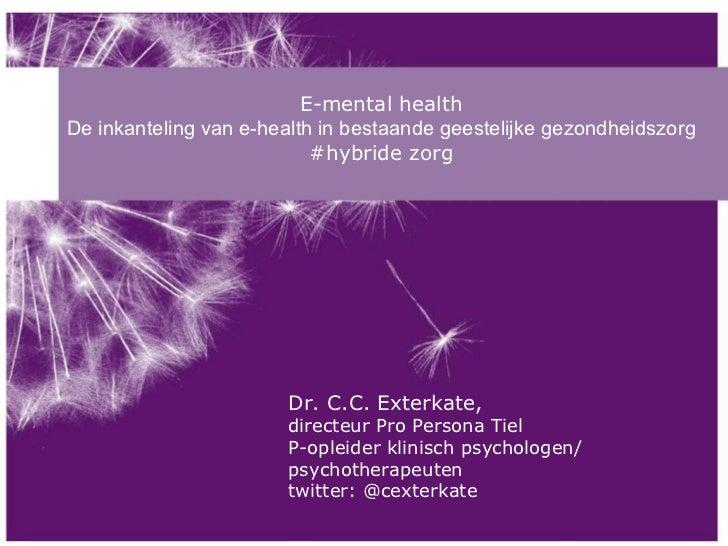 E-mental health De inkanteling van e-health in bestaande geestelijke gezondheidszorg #hybride zorg Dr. C.C. Exterkate,  di...