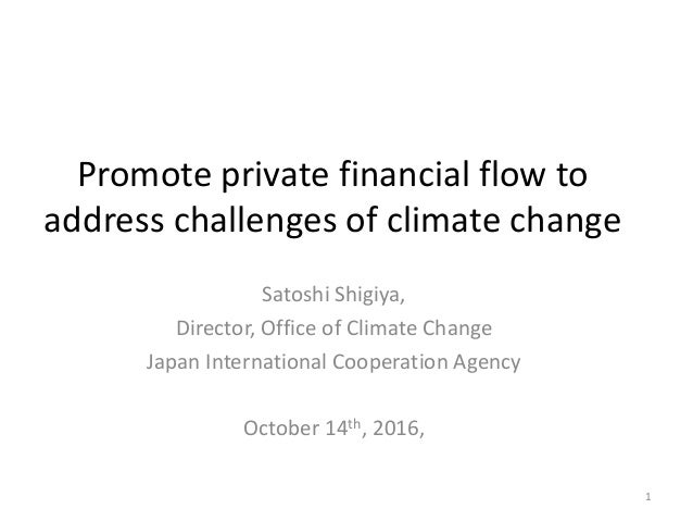 Promote private financial flow to address challenges of climate change Satoshi Shigiya, Director, Office of Climate Change...