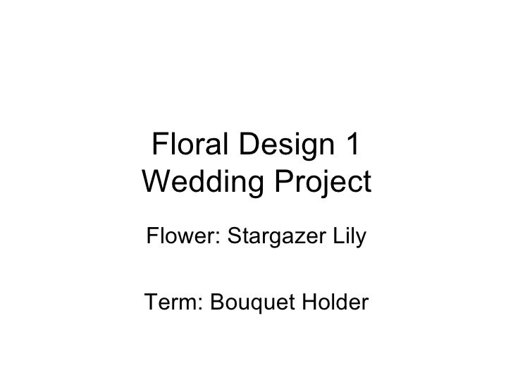 Floral Design 1 Wedding Project Flower: Stargazer Lily Term: Bouquet Holder