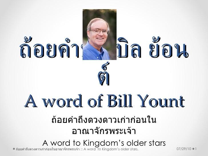 ถ้อยคำของบิล ย้อนต์ A word of Bill Yount ถ้อยคำถึงดวงดาวเก่าก่อนในอาณาจักรพระเจ้า A word to Kingdom's older stars 07/29/10...