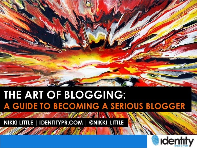THE ART OF BLOGGING:A GUIDE TO BECOMING A SERIOUS BLOGGERNIKKI LITTLE | IDENTITYPR.COM | @NIKKI_LITTLE