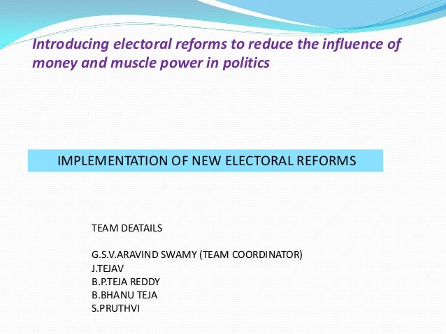 Introducing electoral reforms to reduce the influence of money and muscle power in politics IMPLEMENTATION OF NEW ELECTORA...