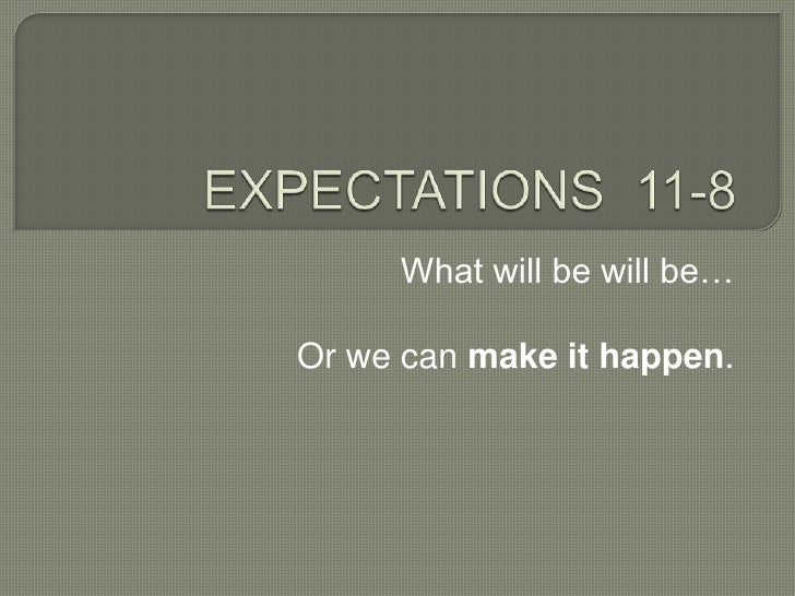 EXPECTATIONS  11-8<br />What will be will be…<br />Or we can makeit happen.<br />