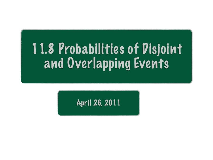11.8 Probabilities of Disjoint  and Overlapping Events        April 26, 2011