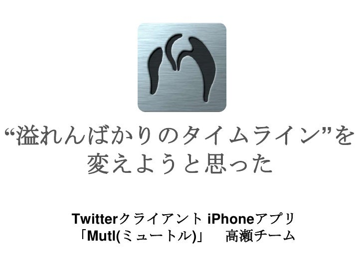 """""""溢れんばかりのタイムライン""""を変えようと思った<br />Twitterクライアント iPhoneアプリ<br />「Mutl(ミュートル)」 高瀬チーム<br />"""