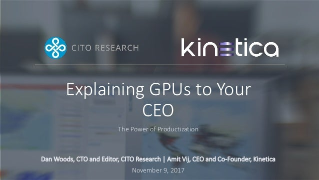 Explaining GPUs to Your CEO The Power of Productization Dan Woods, CTO and Editor, CITO Research   Amit Vij, CEO and Co-Fo...