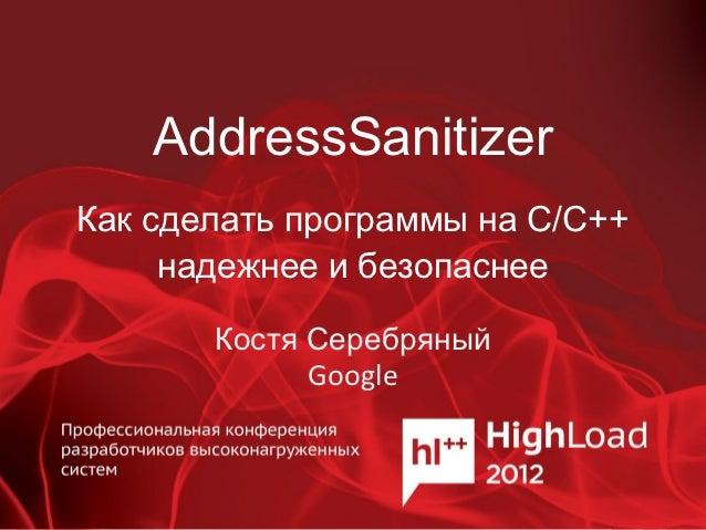 AddressSanitizerКак сделать программы на C/С++     надежнее и безопаснее       Костя Серебряный             Google