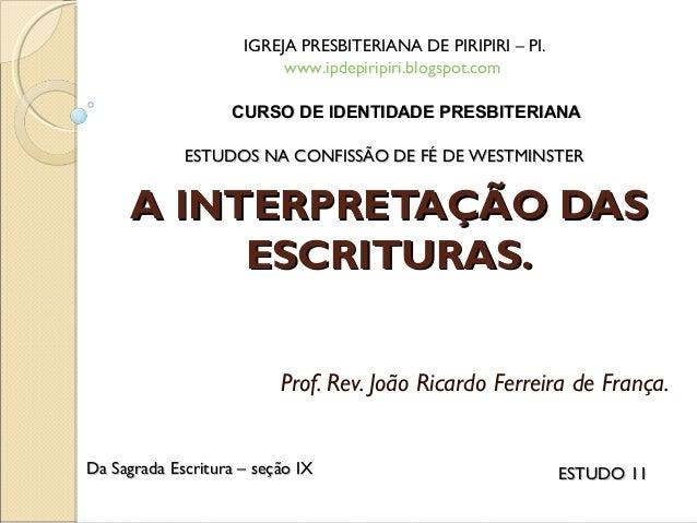 A INTERPRETAÇÃO DASA INTERPRETAÇÃO DAS ESCRITURAS.ESCRITURAS. Prof. Rev. João Ricardo Ferreira de França. IGREJA PRESBITER...