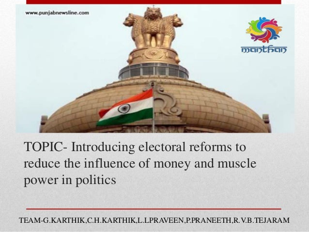 TOPIC- Introducing electoral reforms to reduce the influence of money and muscle power in politics TEAM-G.KARTHIK,C.H.KART...