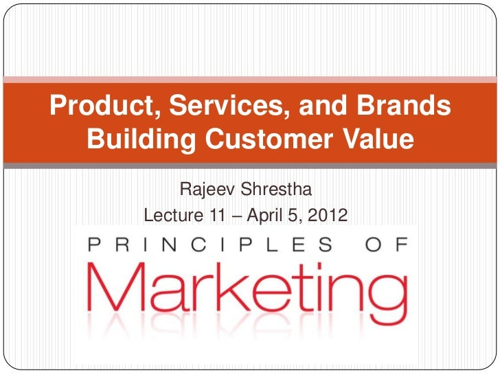 Product, Services, and Brands  Building Customer Value          Rajeev Shrestha      Lecture 11 – April 5, 2012