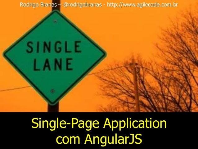 Single-Page Application com AngularJS Rodrigo Branas – @rodrigobranas - http://www.agilecode.com.br