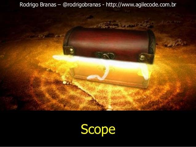 Rodrigo Branas – @rodrigobranas - http://www.agilecode.com.br  Scope