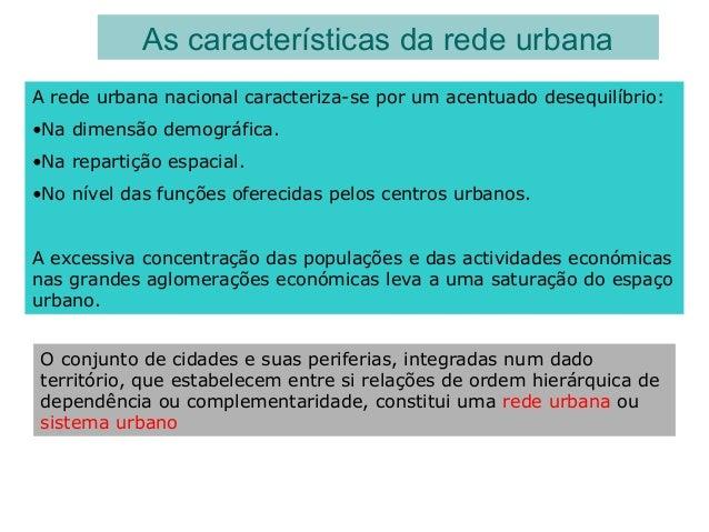 As características da rede urbana A rede urbana nacional caracteriza-se por um acentuado desequilíbrio: •Na dimensão demog...