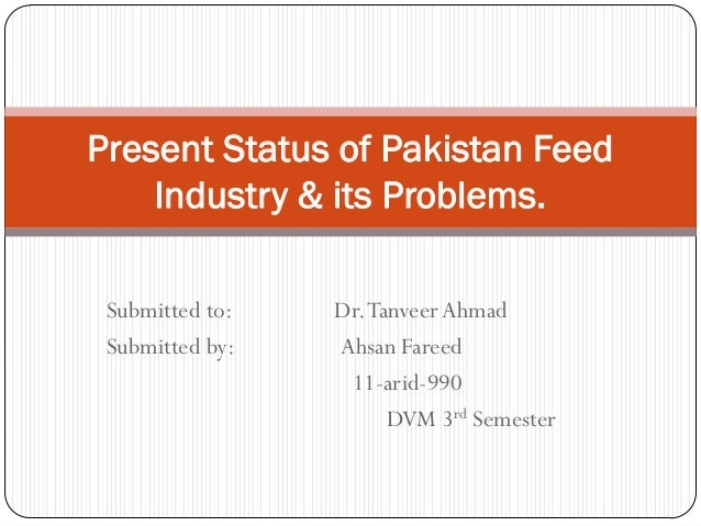 Present Status of Pakistan Feed    Industry & its Problems. Submitted to:   Dr. Tanveer Ahmad Submitted by:   Ahsan Fareed...