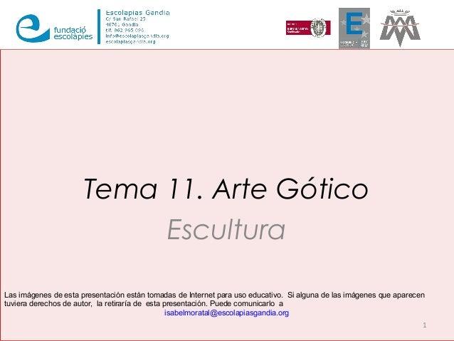 Tema 11. Arte Gótico  Escultura  Las imágenes de esta presentación están tomadas de Internet para uso educativo. Si alguna...