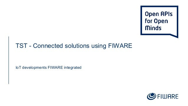 TST - Connected solutions using FIWARE IoT developments FIWARE integrated