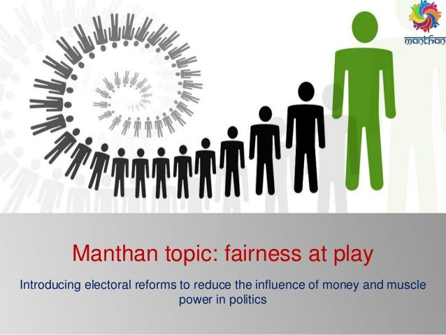 Manthan topic: fairness at play Introducing electoral reforms to reduce the influence of money and muscle power in politics