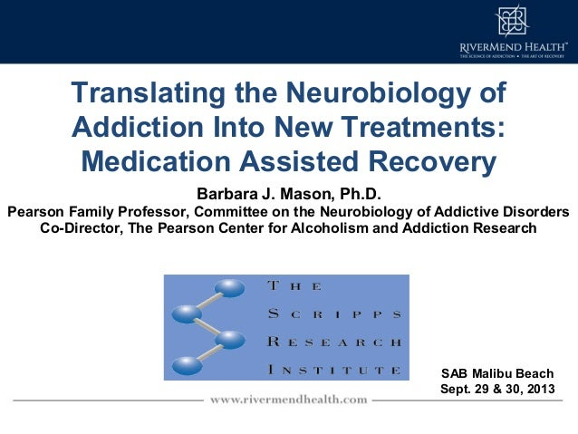 Translating the Neurobiology of Addiction Into New Treatments: Medication Assisted Recovery Barbara J. Mason, Ph.D. Pearso...