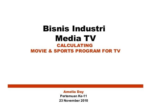 Bisnis Industri Media TV CALCULATING MOVIE & SPORTS PROGRAM FOR TV Amelia Day Pertemuan Ke-11 23 November 2010