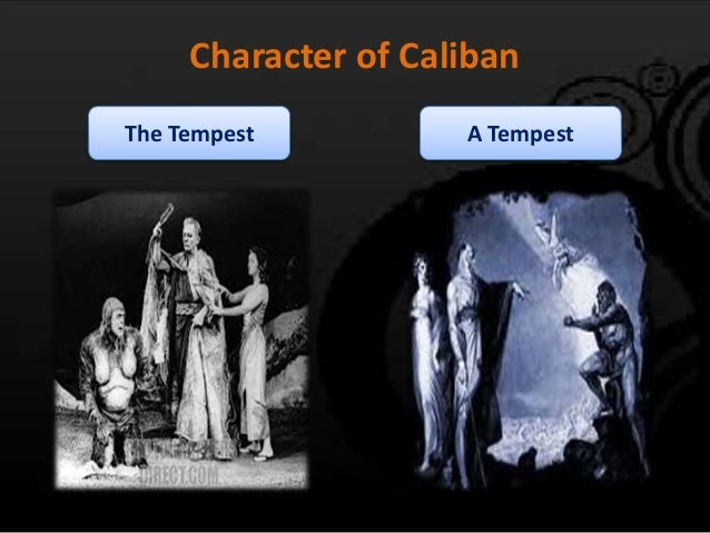 caliban charazterization Caliban is the main antagonist in william shakespeare's the tempest before prospero and miranda lived on the island, caliban's mother sycorax ruled the island it wasn't until prospero killed the witch sycorax that he imprisoned caliban and made him his slave thus caliban became angry with prospero , drank with other people who visited the.