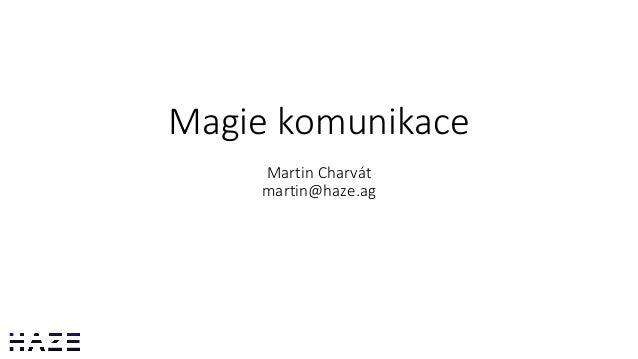Magie komunikace Martin Charvát martin@haze.ag