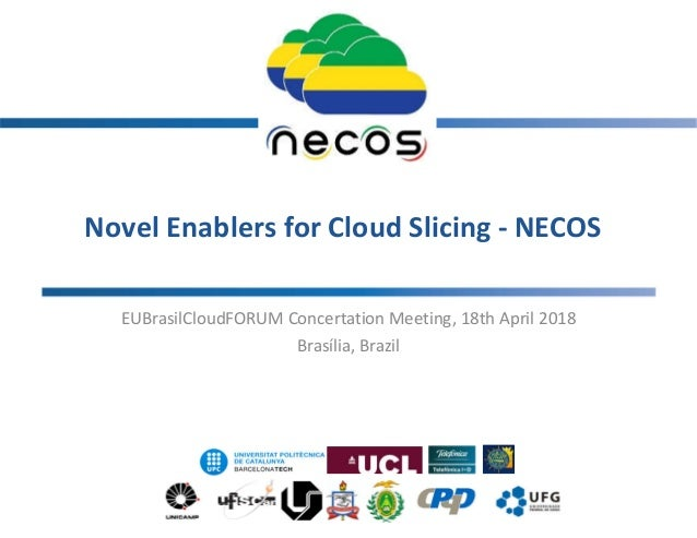 Novel Enablers for Cloud Slicing - NECOS EUBrasilCloudFORUM Concertation Meeting, 18th April 2018 Brasília, Brazil 1