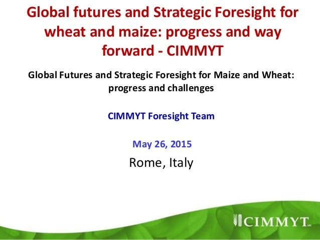 Global futures and Strategic Foresight for wheat and maize: progress and way forward - CIMMYT Global Futures and Strategic...