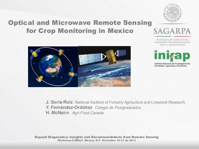 Optical and Microwave Remote Sensing for Crop Monitoring in Mexico  J. Soria-Ruiz. National Institute of Forestry Agricult...