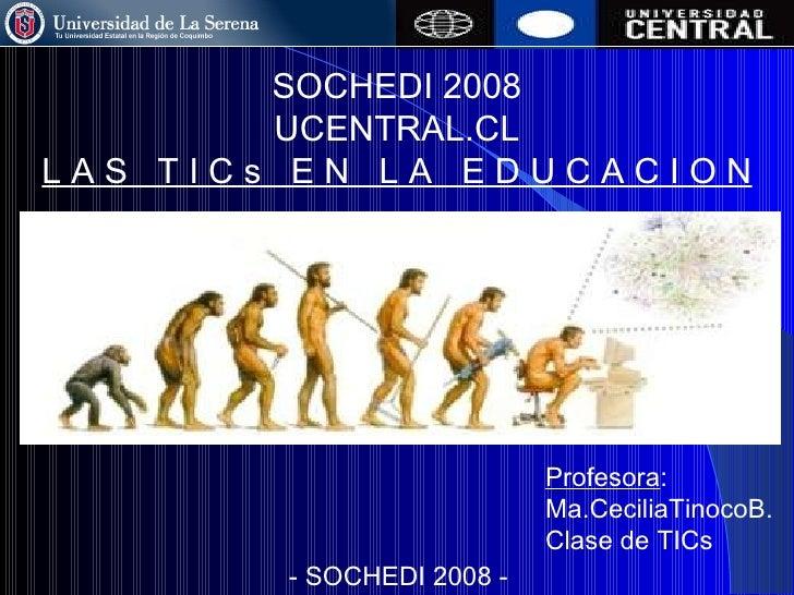 SOCHEDI 2008 UCENTRAL.CL L A S  T I C s  E N  L A  E D U C A C I O N Profesora : Ma.CeciliaTinocoB. Clase de TICs - SOCHED...