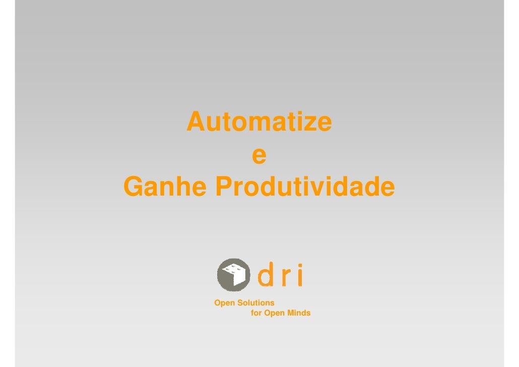 Automatize         e Ganhe Produtividade          Open Solutions               for Open Minds
