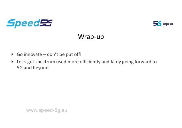 www.speed-5g.eu Wrap-up 4 Go innovate – don't be put off! 4 Let's get spectrum used more efficiently and fairly going forw...