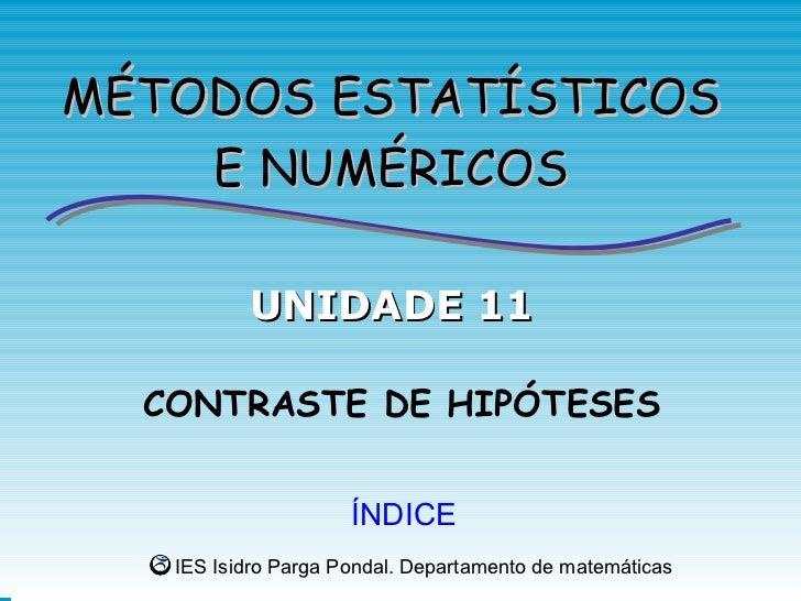 MÉTODOS ESTATÍSTICOS    E NUMÉRICOS          UNIDADE 11  CONTRASTE DE HIPÓTESES                     ÍNDICE   IES Isidro Pa...