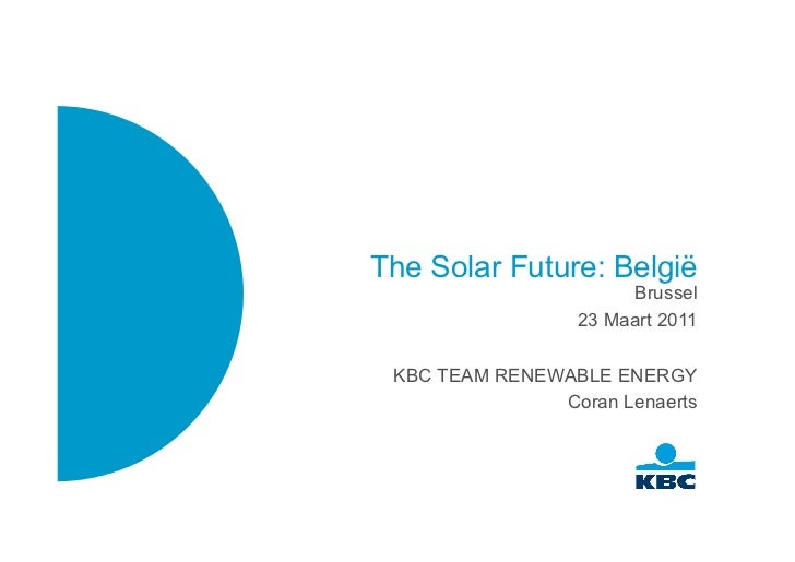The Solar Future: België                      Brussel                 23 Maart 2011 KBC TEAM RENEWABLE ENERGY             ...
