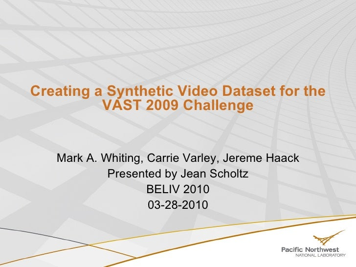 Creating a Synthetic Video Dataset for the VAST 2009 Challenge Mark A. Whiting, Carrie Varley, Jereme Haack Presented by J...