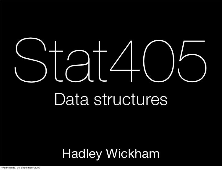 Stat405                Data structures                                   Hadley Wickham Wednesday, 30 September 2009