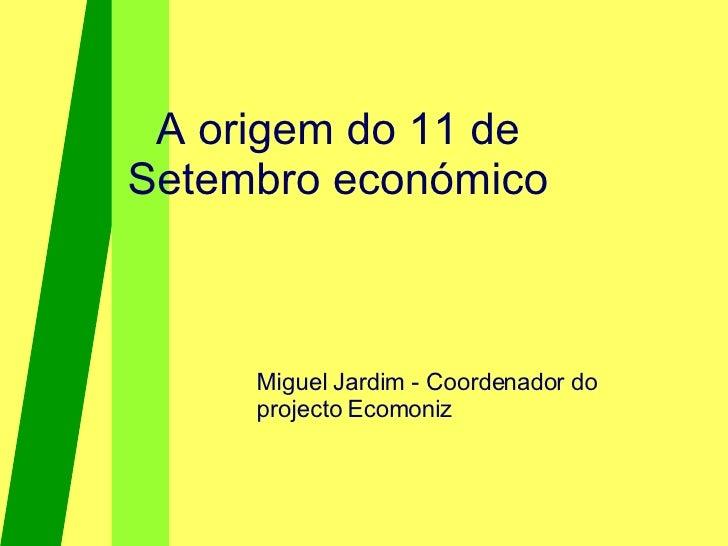 A origem do 11 de Setembro económico Miguel Jardim - Coordenador do projecto Ecomoniz