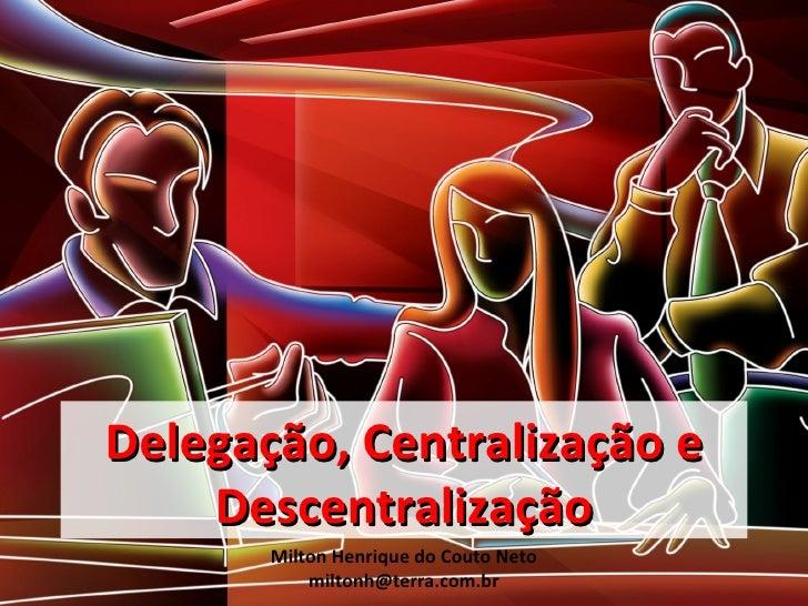 Delegação, Centralização e    Descentralização       Milton Henrique do Couto Neto           miltonh@terra.com.br