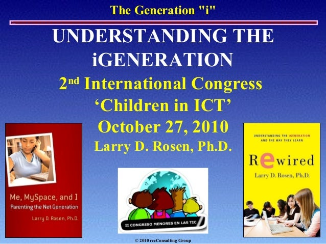 "The Generation ""i"" UNDERSTANDING THE iGENERATION 2nd International Congress 'Children in ICT' October 27, 2010 Larry D. Ro..."
