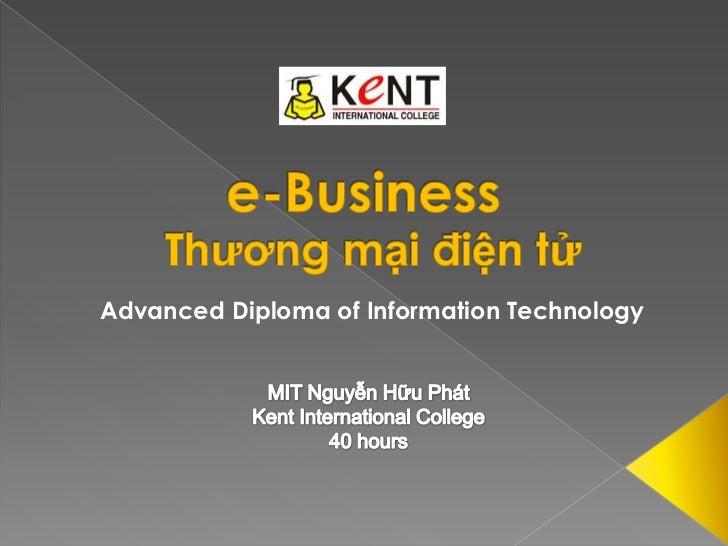 e-Business<br />Thương mại điện tử<br />Advanced Diploma of Information Technology<br />MIT Nguyễn Hữu Phát<br />Kent Inte...