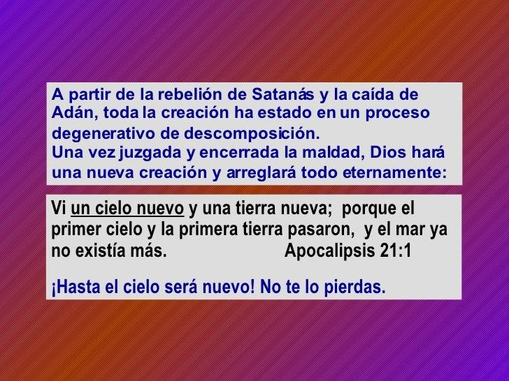 A partir de la rebelión de Satanás y la caída de Adán, toda la creación ha estado en un proceso degenerativo de descomposi...