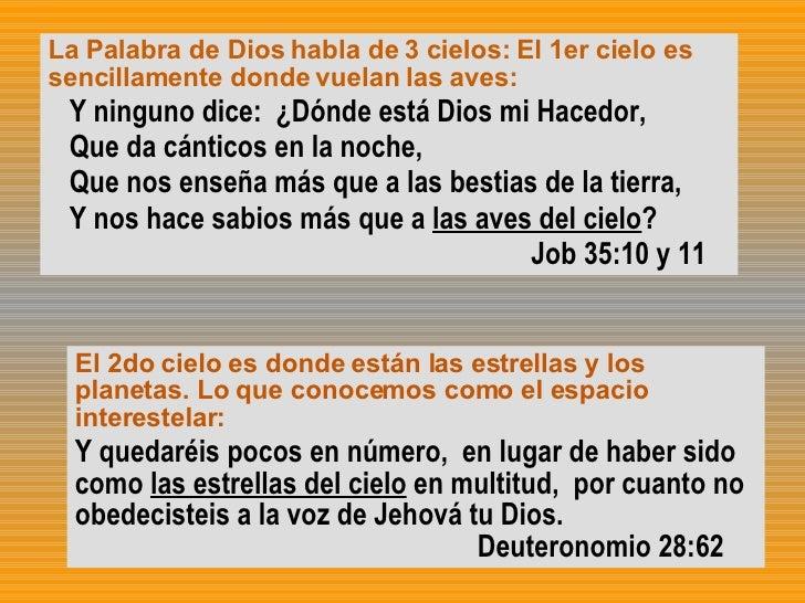 La Palabra de Dios habla de 3 cielos: El 1er cielo es sencillamente donde vuelan las aves: Y ninguno dice:  ¿Dónde está Di...