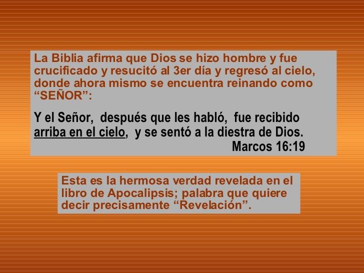 La Biblia afirma que Dios se hizo hombre y fue crucificado y resucitó al 3er día y regresó al cielo, donde ahora mismo se ...