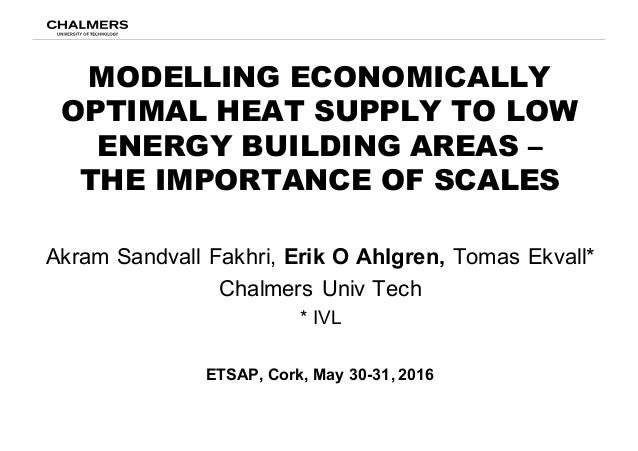 MODELLING ECONOMICALLY OPTIMAL HEAT SUPPLY TO LOW ENERGY BUILDING AREAS – THE IMPORTANCE OF SCALES Akram  Sandvall  Fakhri...