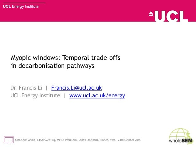 Myopic windows: Temporal trade-offs in decarbonisation pathways Dr. Francis Li | Francis.Li@ucl.ac.uk UCL Energy Institute...