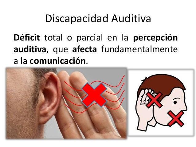Discapacidad AuditivaDéficit total o parcial en la percepciónauditiva, que afecta fundamentalmentea la comunicación.